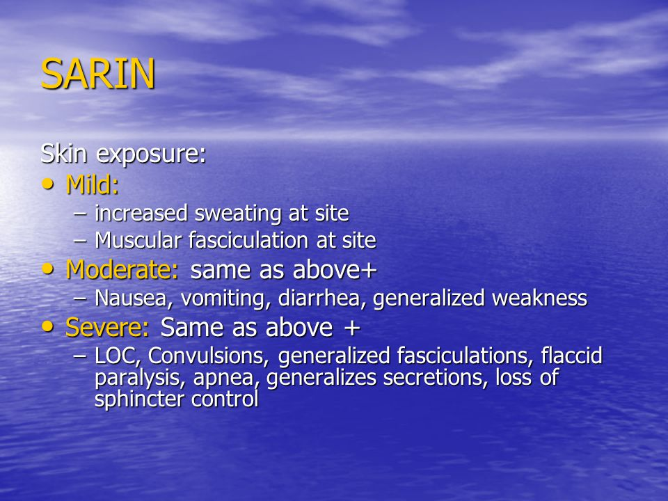 SARIN Skin exposure: Mild: Mild: –increased sweating at site –Muscular fasciculation at site Moderate: same as above+ Moderate: same as above+ –Nausea, vomiting, diarrhea, generalized weakness Severe: Same as above + Severe: Same as above + –LOC, Convulsions, generalized fasciculations, flaccid paralysis, apnea, generalizes secretions, loss of sphincter control