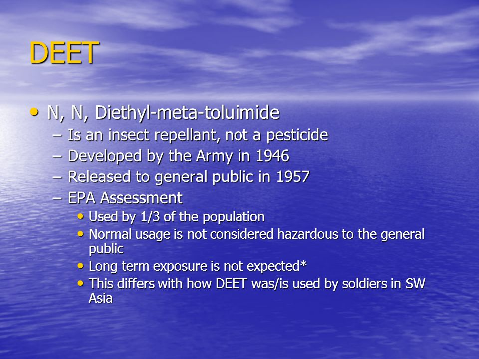 DEET N, N, Diethyl-meta-toluimide N, N, Diethyl-meta-toluimide –Is an insect repellant, not a pesticide –Developed by the Army in 1946 –Released to general public in 1957 –EPA Assessment Used by 1/3 of the population Used by 1/3 of the population Normal usage is not considered hazardous to the general public Normal usage is not considered hazardous to the general public Long term exposure is not expected* Long term exposure is not expected* This differs with how DEET was/is used by soldiers in SW Asia This differs with how DEET was/is used by soldiers in SW Asia