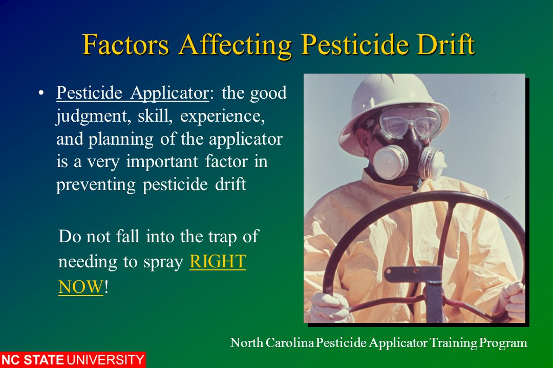 Factors Affecting Pesticide Drift Pesticide Applicator: the good judgment, skill, experience, and planning of the applicator is a very important factor in preventing pesticide drift North Carolina Pesticide Applicator Training Program Do not fall into the trap of needing to spray RIGHT NOW!