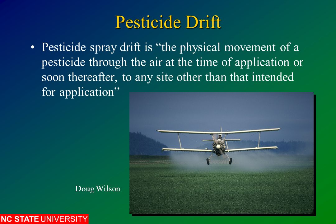 Pesticide Drift Pesticide spray drift is the physical movement of a pesticide through the air at the time of application or soon thereafter, to any site other than that intended for application Doug Wilson