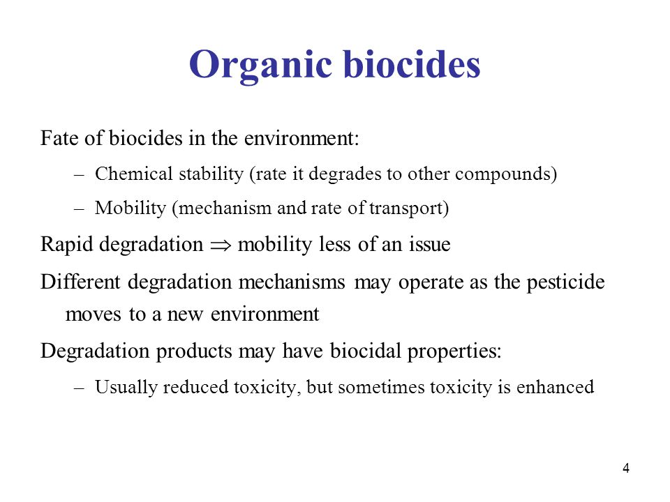 4 Organic biocides Fate of biocides in the environment: –Chemical stability (rate it degrades to other compounds) –Mobility (mechanism and rate of transport) Rapid degradation  mobility less of an issue Different degradation mechanisms may operate as the pesticide moves to a new environment Degradation products may have biocidal properties: –Usually reduced toxicity, but sometimes toxicity is enhanced