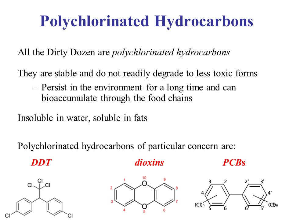 5 Polychlorinated Hydrocarbons All the Dirty Dozen are polychlorinated hydrocarbons They are stable and do not readily degrade to less toxic forms –Persist in the environment for a long time and can bioaccumulate through the food chains Insoluble in water, soluble in fats Polychlorinated hydrocarbons of particular concern are: DDT dioxinsPCBs