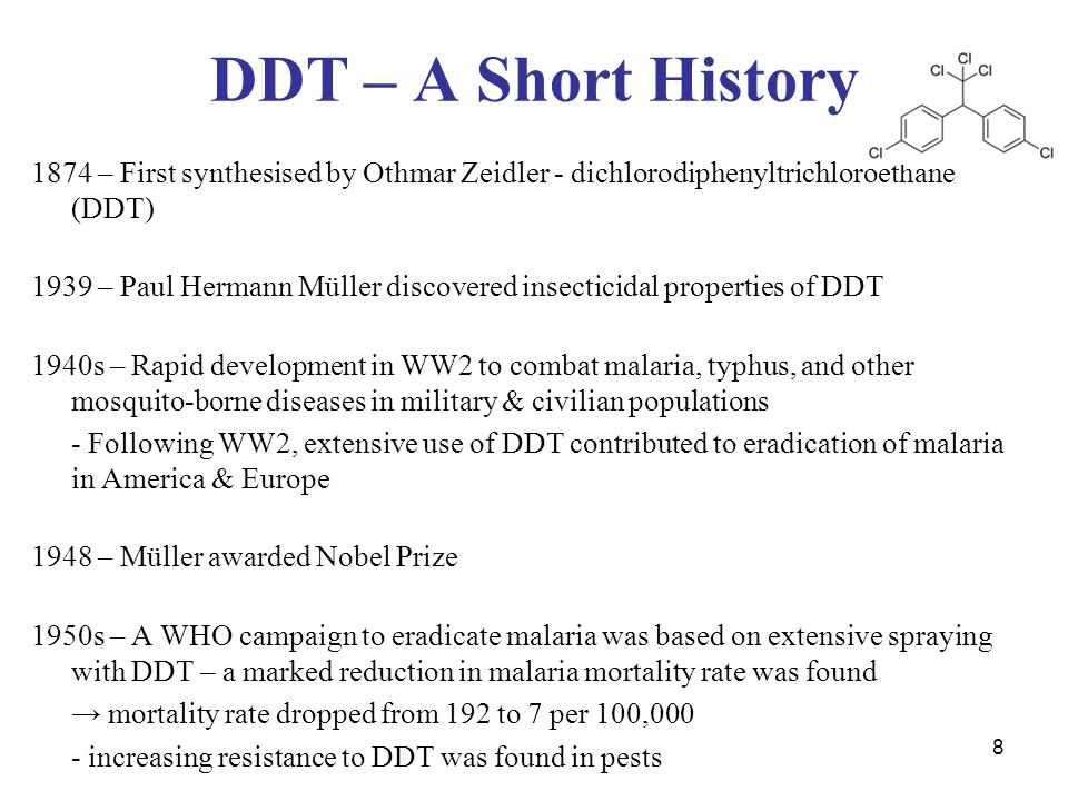 8 DDT – A Short History 1874 – First synthesised by Othmar Zeidler - dichlorodiphenyltrichloroethane (DDT) 1939 – Paul Hermann Müller discovered insecticidal properties of DDT 1940s – Rapid development in WW2 to combat malaria, typhus, and other mosquito-borne diseases in military & civilian populations - Following WW2, extensive use of DDT contributed to eradication of malaria in America & Europe 1948 – Müller awarded Nobel Prize 1950s – A WHO campaign to eradicate malaria was based on extensive spraying with DDT – a marked reduction in malaria mortality rate was found → mortality rate dropped from 192 to 7 per 100,000 - increasing resistance to DDT was found in pests
