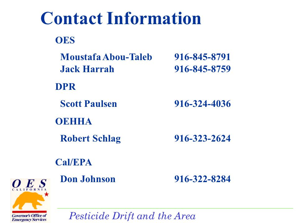 Pesticide Drift and the Area Plan Contact Information OES Moustafa Abou-Taleb916-845-8791 Jack Harrah916-845-8759 DPR Scott Paulsen916-324-4036 OEHHA Robert Schlag916-323-2624 Cal/EPA Don Johnson916-322-8284