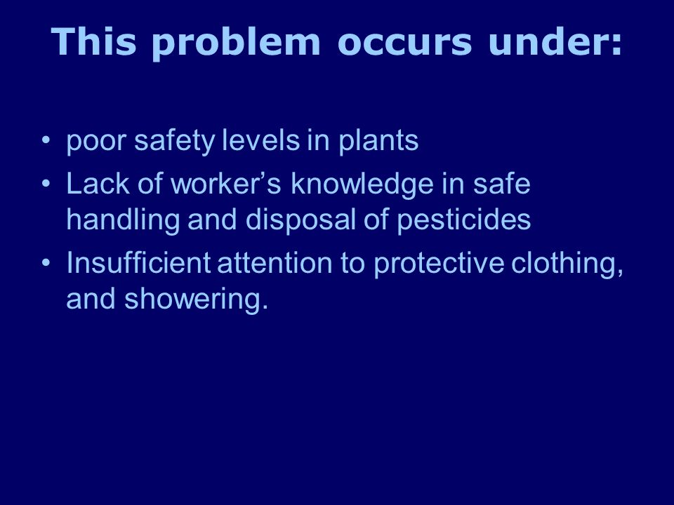 This problem occurs under: poor safety levels in plants Lack of worker's knowledge in safe handling and disposal of pesticides Insufficient attention to protective clothing, and showering.