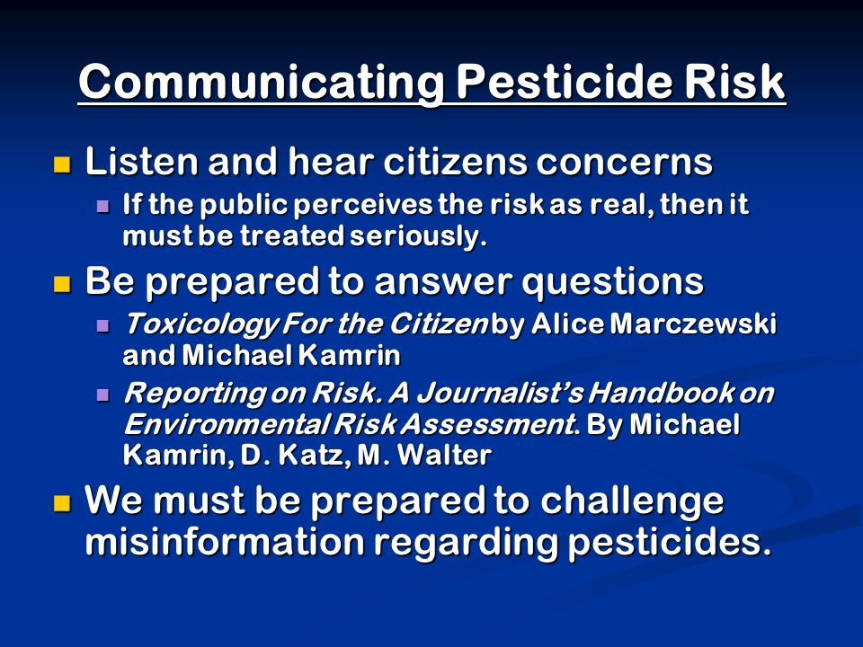 Communicating Pesticide Risk Listen and hear citizens concerns Listen and hear citizens concerns If the public perceives the risk as real, then it must be treated seriously.