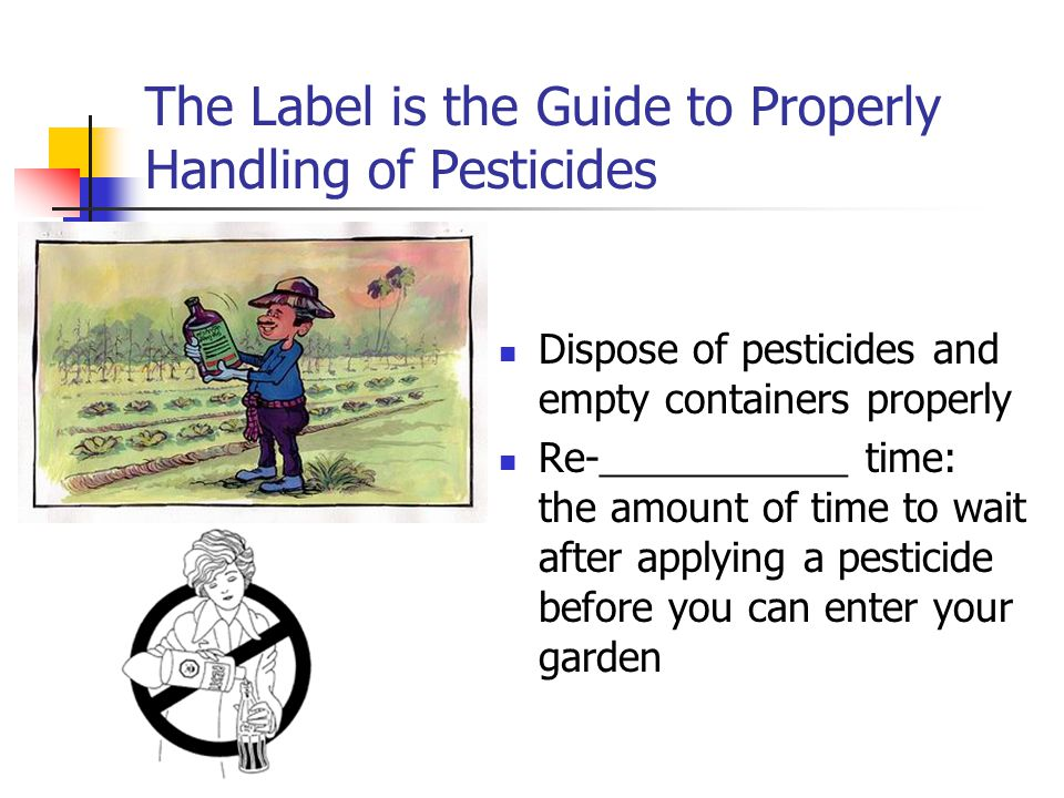 The Label is the Guide to Properly Handling of Pesticides Dispose of pesticides and empty containers properly Re- _____________ time: the amount of ti
