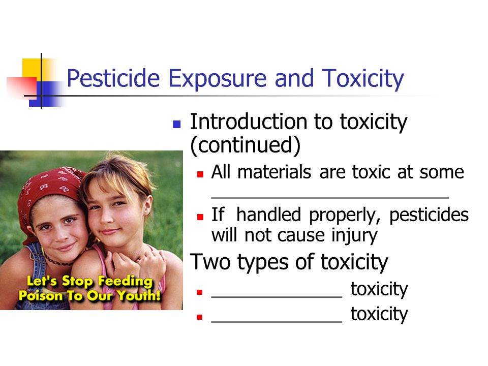 Pesticide Exposure and Toxicity Introduction to toxicity (continued) All materials are toxic at some ___________________________ If handled properly, pesticides will not cause injury Two types of toxicity _______________ toxicity