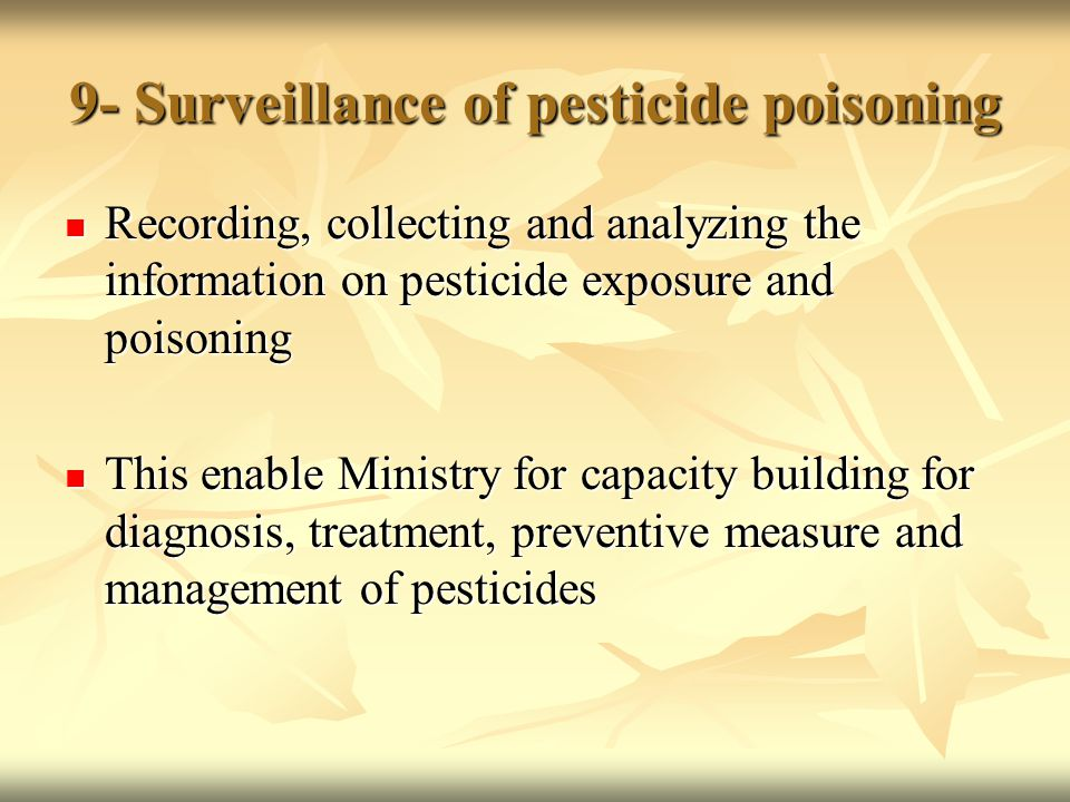 9- Surveillance of pesticide poisoning Recording, collecting and analyzing the information on pesticide exposure and poisoning Recording, collecting and analyzing the information on pesticide exposure and poisoning This enable Ministry for capacity building for diagnosis, treatment, preventive measure and management of pesticides This enable Ministry for capacity building for diagnosis, treatment, preventive measure and management of pesticides