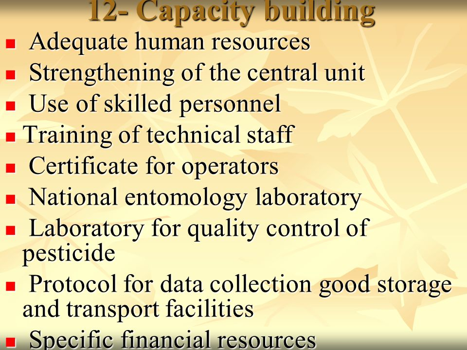 12- Capacity building Adequate human resources Adequate human resources Strengthening of the central unit Strengthening of the central unit Use of skilled personnel Use of skilled personnel Training of technical staff Training of technical staff Certificate for operators Certificate for operators National entomology laboratory National entomology laboratory Laboratory for quality control of pesticide Laboratory for quality control of pesticide Protocol for data collection good storage and transport facilities Protocol for data collection good storage and transport facilities Specific financial resources Specific financial resources