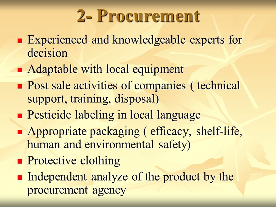 2- Procurement Experienced and knowledgeable experts for decision Experienced and knowledgeable experts for decision Adaptable with local equipment Adaptable with local equipment Post sale activities of companies ( technical support, training, disposal) Post sale activities of companies ( technical support, training, disposal) Pesticide labeling in local language Pesticide labeling in local language Appropriate packaging ( efficacy, shelf-life, human and environmental safety) Appropriate packaging ( efficacy, shelf-life, human and environmental safety) Protective clothing Protective clothing Independent analyze of the product by the procurement agency Independent analyze of the product by the procurement agency
