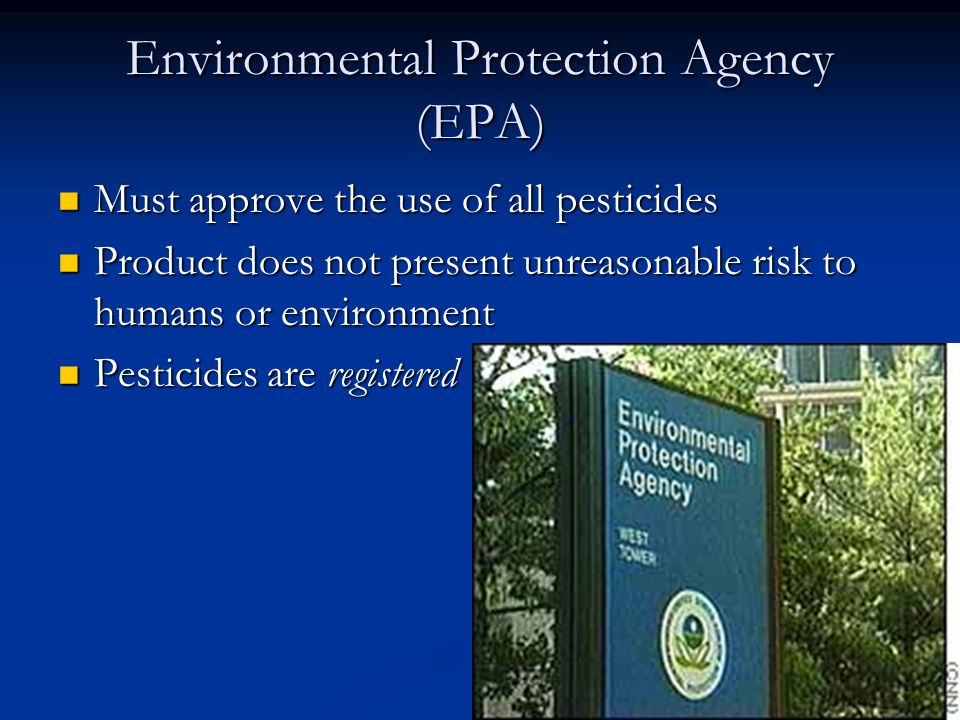 Environmental Protection Agency (EPA) Must approve the use of all pesticides Must approve the use of all pesticides Product does not present unreasonable risk to humans or environment Product does not present unreasonable risk to humans or environment Pesticides are registered Pesticides are registered