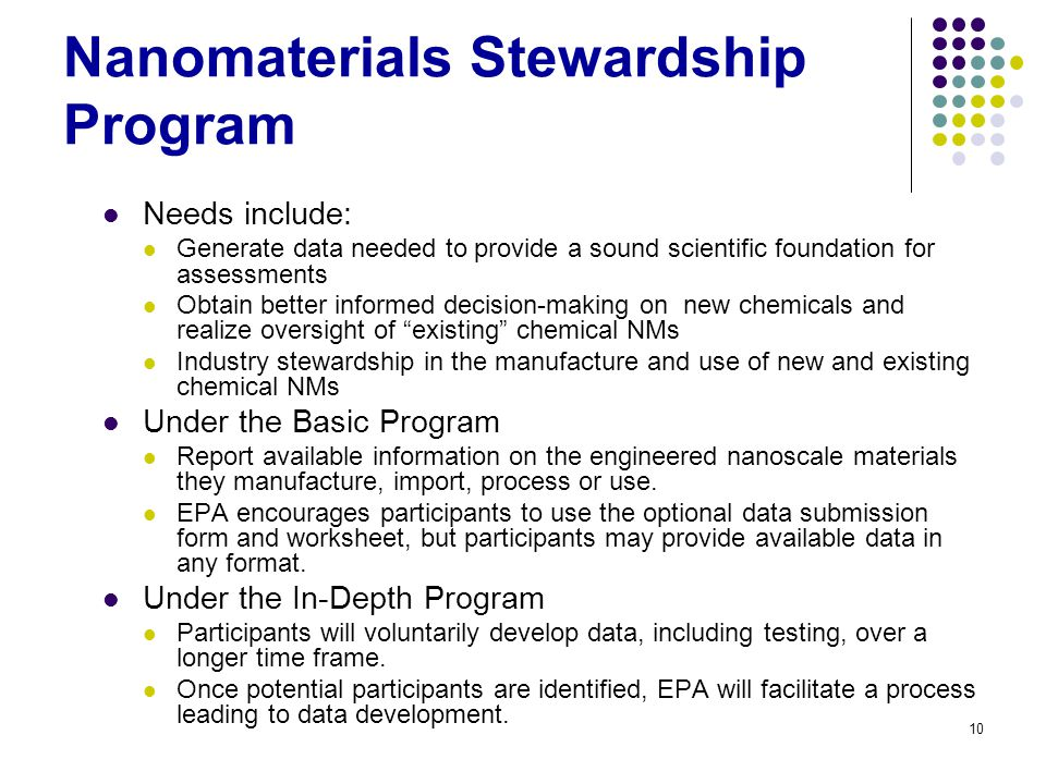10 Nanomaterials Stewardship Program Needs include: Generate data needed to provide a sound scientific foundation for assessments Obtain better informed decision-making on new chemicals and realize oversight of existing chemical NMs Industry stewardship in the manufacture and use of new and existing chemical NMs Under the Basic Program Report available information on the engineered nanoscale materials they manufacture, import, process or use.