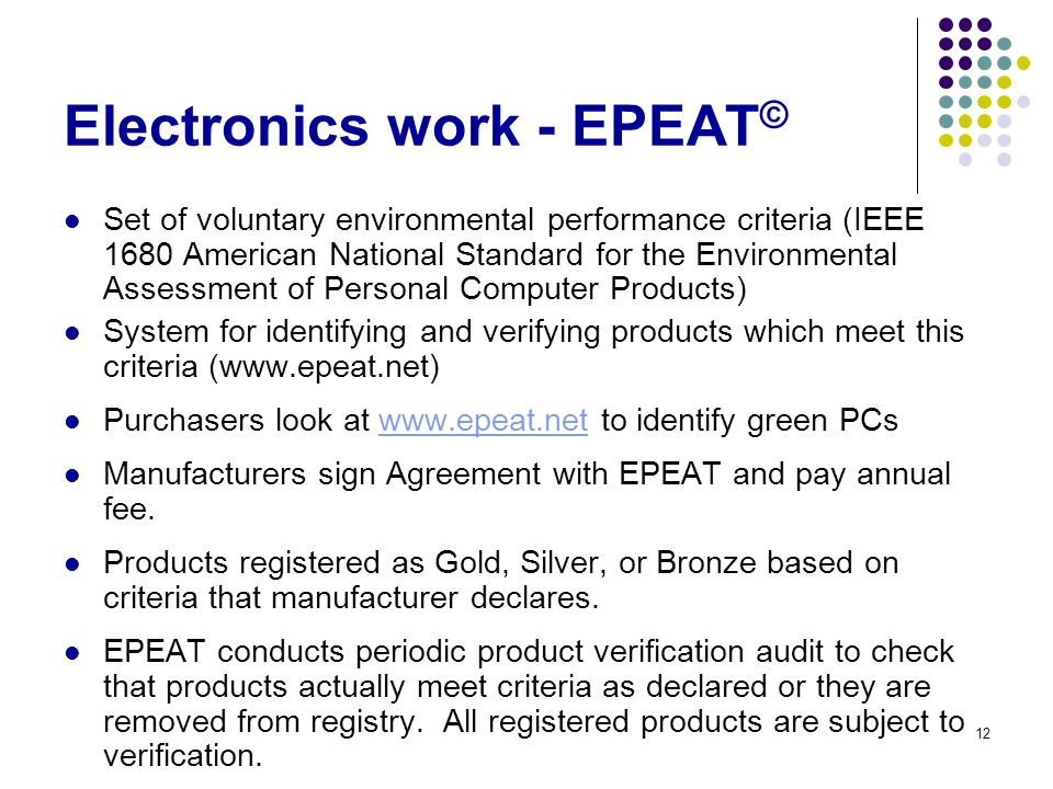 12 Electronics work - EPEAT © Set of voluntary environmental performance criteria (IEEE 1680 American National Standard for the Environmental Assessment of Personal Computer Products) System for identifying and verifying products which meet this criteria (www.epeat.net) Purchasers look at www.epeat.net to identify green PCswww.epeat.net Manufacturers sign Agreement with EPEAT and pay annual fee.