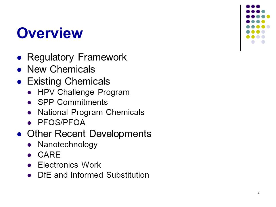 2 Overview Regulatory Framework New Chemicals Existing Chemicals HPV Challenge Program SPP Commitments National Program Chemicals PFOS/PFOA Other Recent Developments Nanotechnology CARE Electronics Work DfE and Informed Substitution