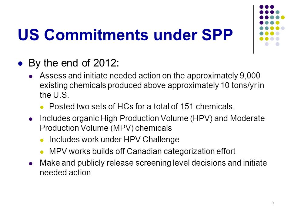 5 US Commitments under SPP By the end of 2012: Assess and initiate needed action on the approximately 9,000 existing chemicals produced above approxim