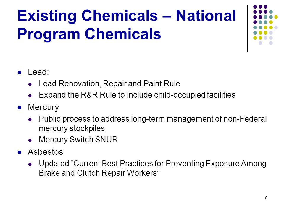 6 Existing Chemicals – National Program Chemicals Lead: Lead Renovation, Repair and Paint Rule Expand the R&R Rule to include child-occupied facilities Mercury Public process to address long-term management of non-Federal mercury stockpiles Mercury Switch SNUR Asbestos Updated Current Best Practices for Preventing Exposure Among Brake and Clutch Repair Workers