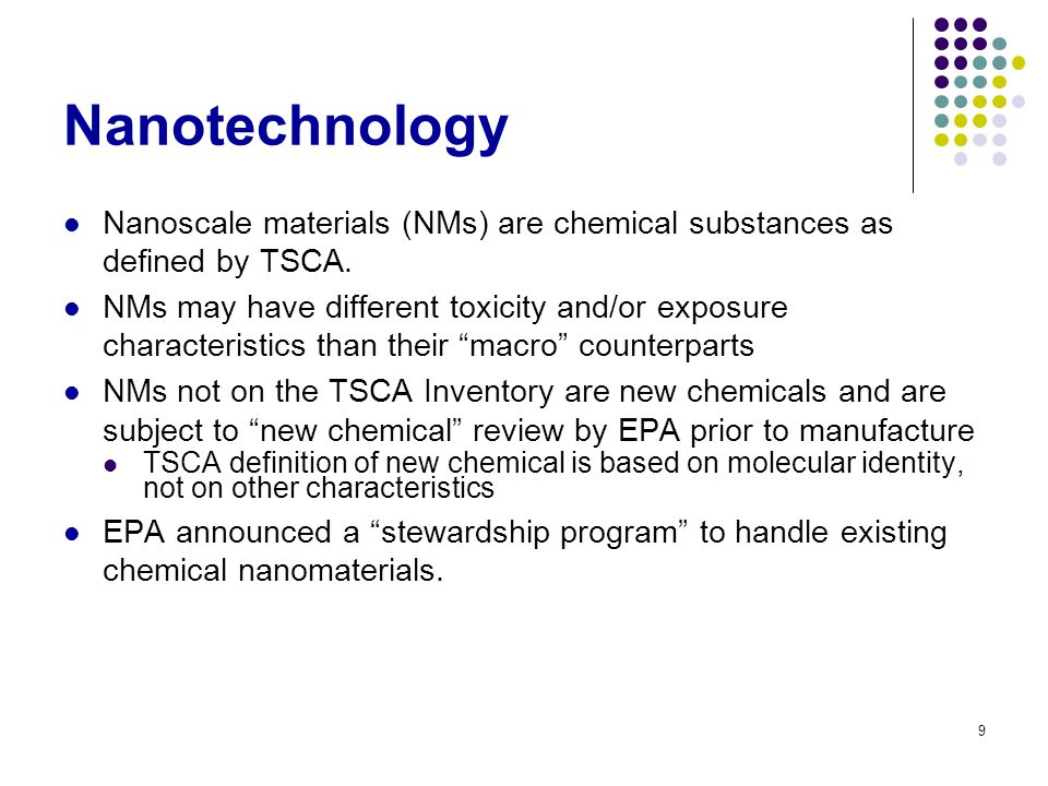 9 Nanotechnology Nanoscale materials (NMs) are chemical substances as defined by TSCA. NMs may have different toxicity and/or exposure characteristics