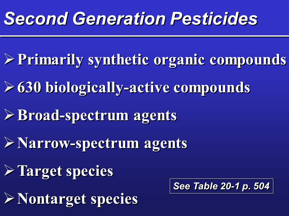 Second Generation Pesticides  Primarily synthetic organic compounds  630 biologically-active compounds  Broad-spectrum agents  Narrow-spectrum agents  Target species  Nontarget species See Table 20-1 p.