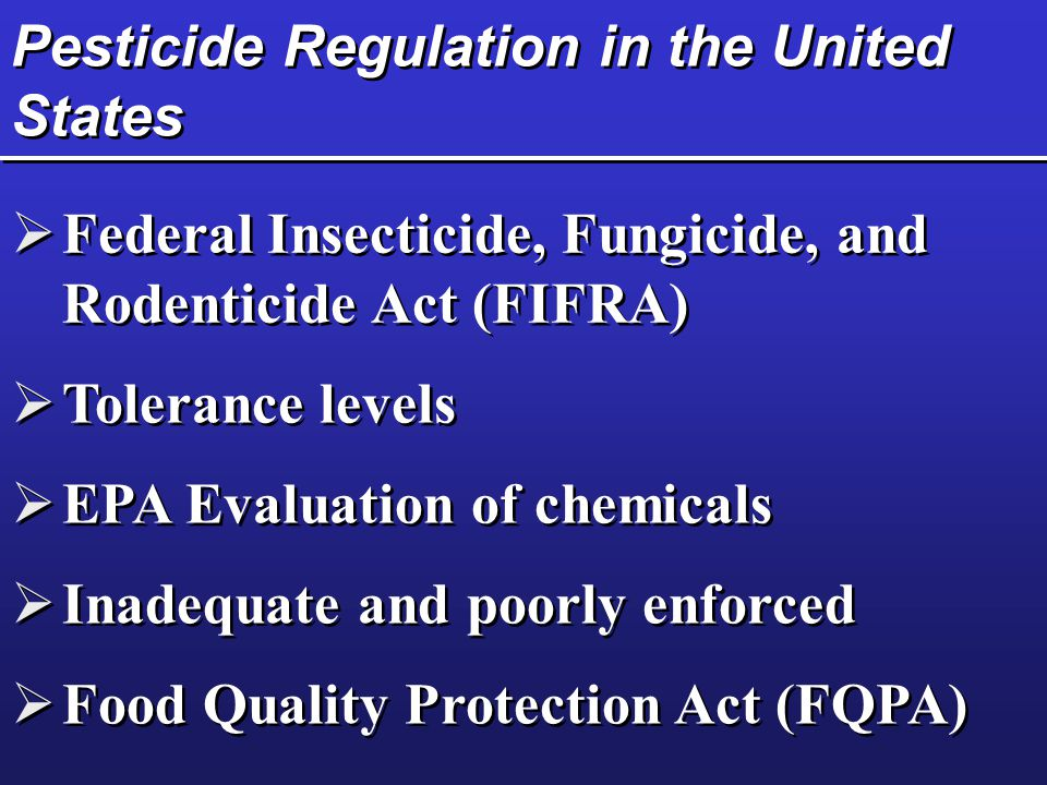 Pesticide Regulation in the United States  Federal Insecticide, Fungicide, and Rodenticide Act (FIFRA)  Tolerance levels  EPA Evaluation of chemicals  Inadequate and poorly enforced  Food Quality Protection Act (FQPA)