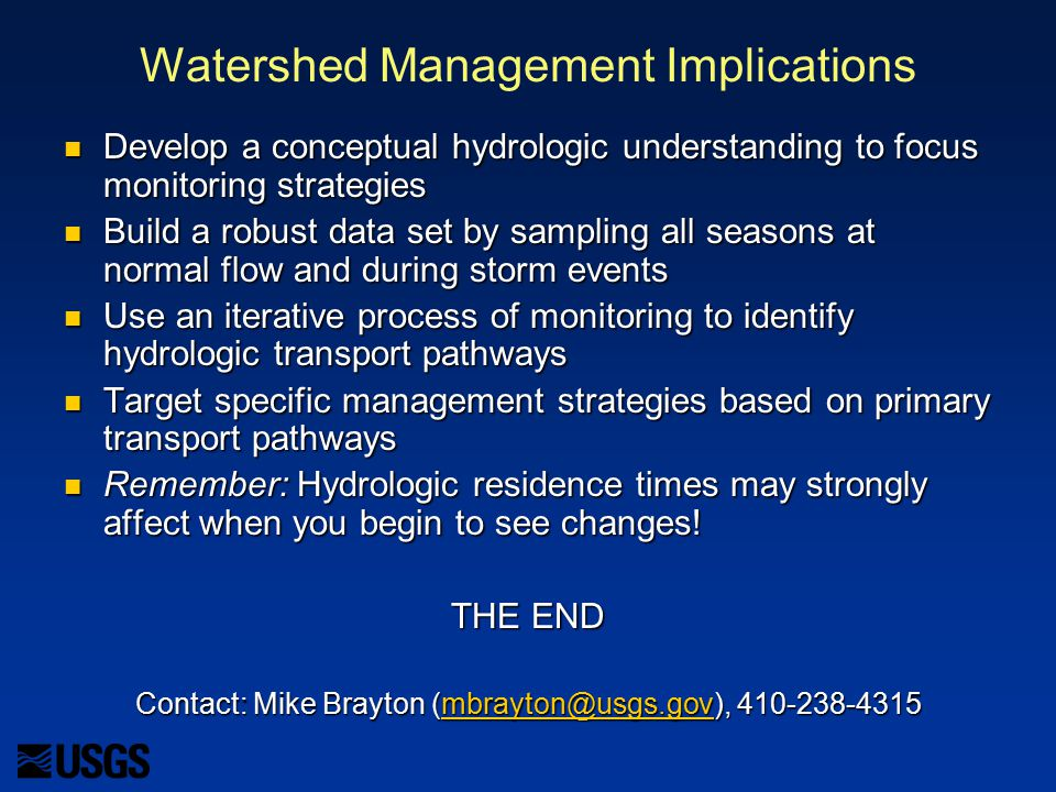 Watershed Management Implications Develop a conceptual hydrologic understanding to focus monitoring strategies Develop a conceptual hydrologic understanding to focus monitoring strategies Build a robust data set by sampling all seasons at normal flow and during storm events Build a robust data set by sampling all seasons at normal flow and during storm events Use an iterative process of monitoring to identify hydrologic transport pathways Use an iterative process of monitoring to identify hydrologic transport pathways Target specific management strategies based on primary transport pathways Target specific management strategies based on primary transport pathways Remember: Hydrologic residence times may strongly affect when you begin to see changes.