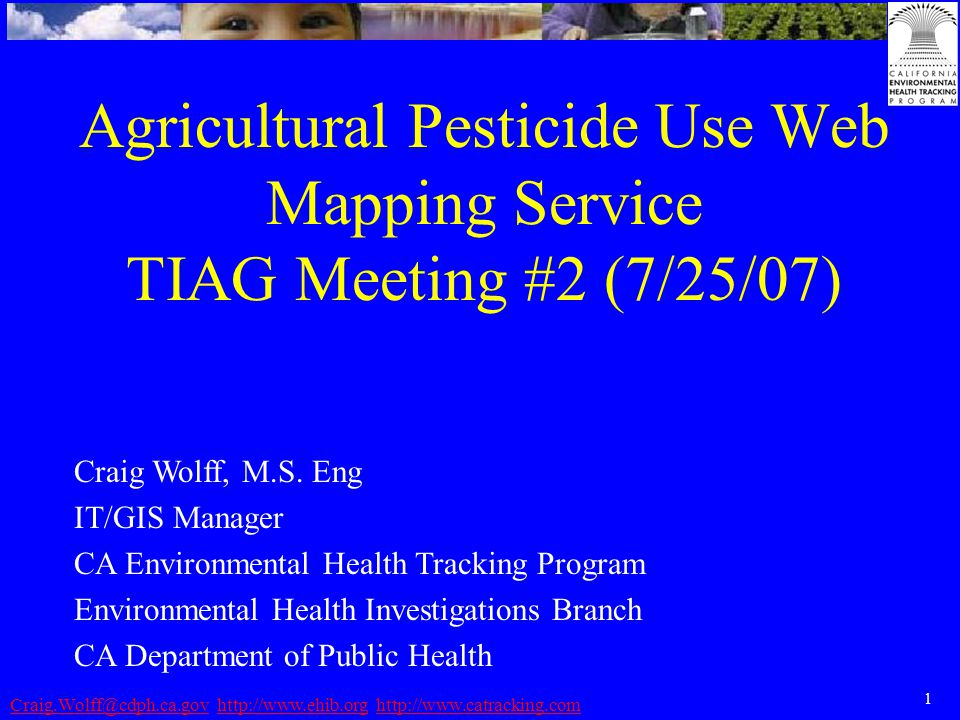 1 Craig.Wolff@cdph.ca.govCraig.Wolff@cdph.ca.gov http://www.ehib.org http://www.catracking.comhttp://www.ehib.orghttp://www.catracking.com Agricultural Pesticide Use Web Mapping Service TIAG Meeting #2 (7/25/07) Craig Wolff, M.S.