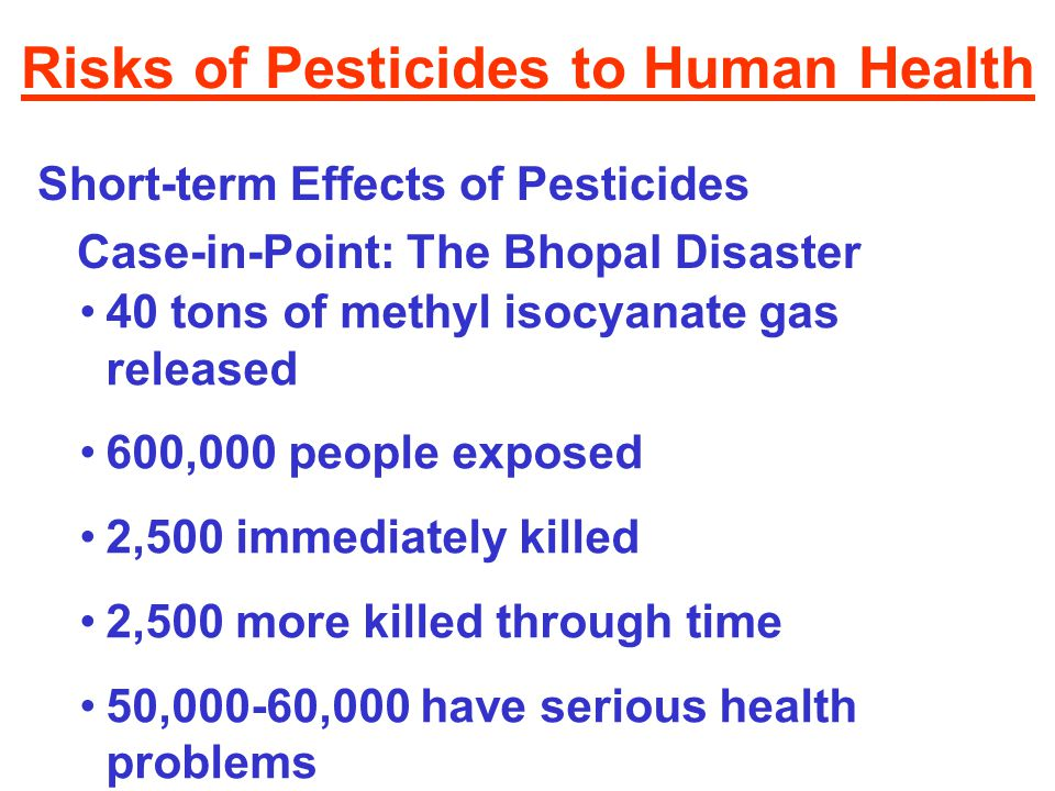 Risks of Pesticides to Human Health Short-term Effects of Pesticides Case-in-Point: The Bhopal Disaster 40 tons of methyl isocyanate gas released 600,