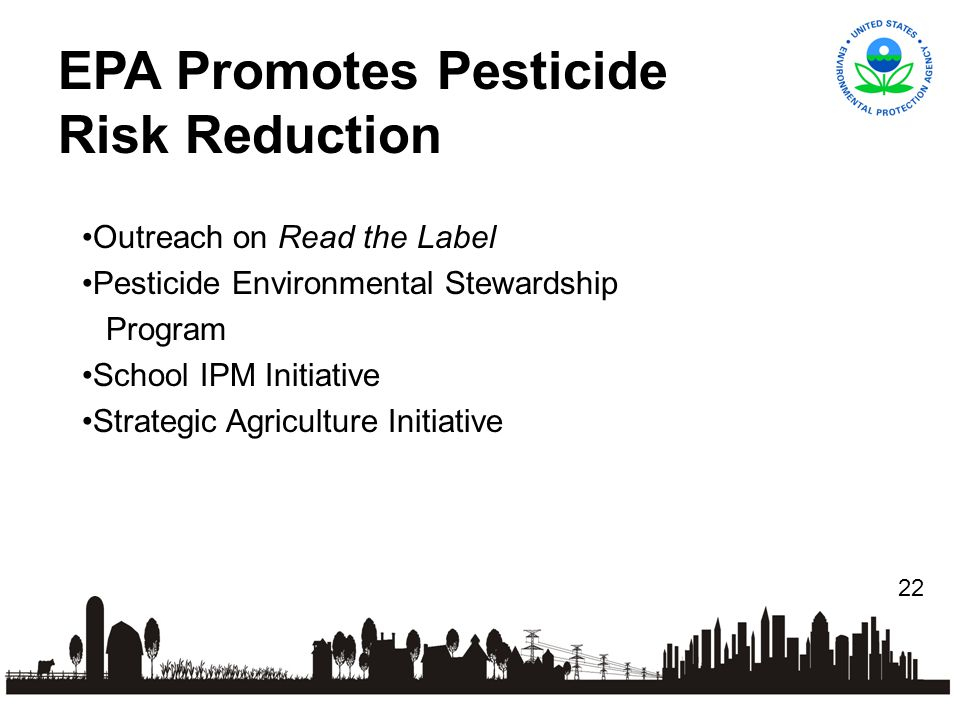 22 Outreach on Read the Label Pesticide Environmental Stewardship Program School IPM Initiative Strategic Agriculture Initiative EPA Promotes Pesticide Risk Reduction