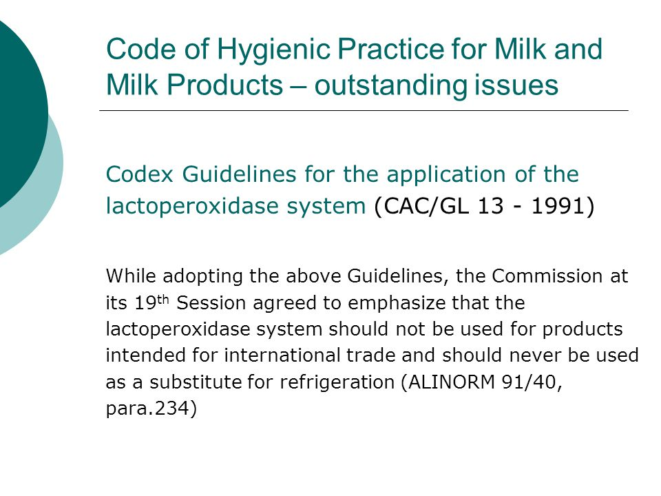 Code of Hygienic Practice for Milk and Milk Products – outstanding issues Codex Guidelines for the application of the lactoperoxidase system (CAC/GL 13 - 1991) While adopting the above Guidelines, the Commission at its 19 th Session agreed to emphasize that the lactoperoxidase system should not be used for products intended for international trade and should never be used as a substitute for refrigeration (ALINORM 91/40, para.234)