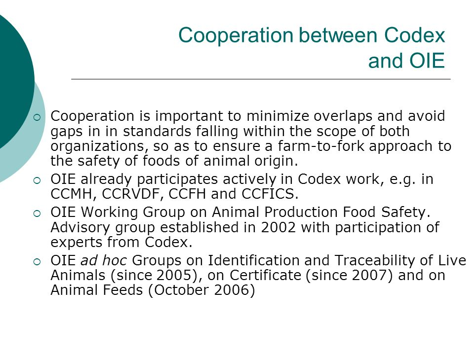 Cooperation between Codex and OIE  Cooperation is important to minimize overlaps and avoid gaps in in standards falling within the scope of both organizations, so as to ensure a farm-to-fork approach to the safety of foods of animal origin.