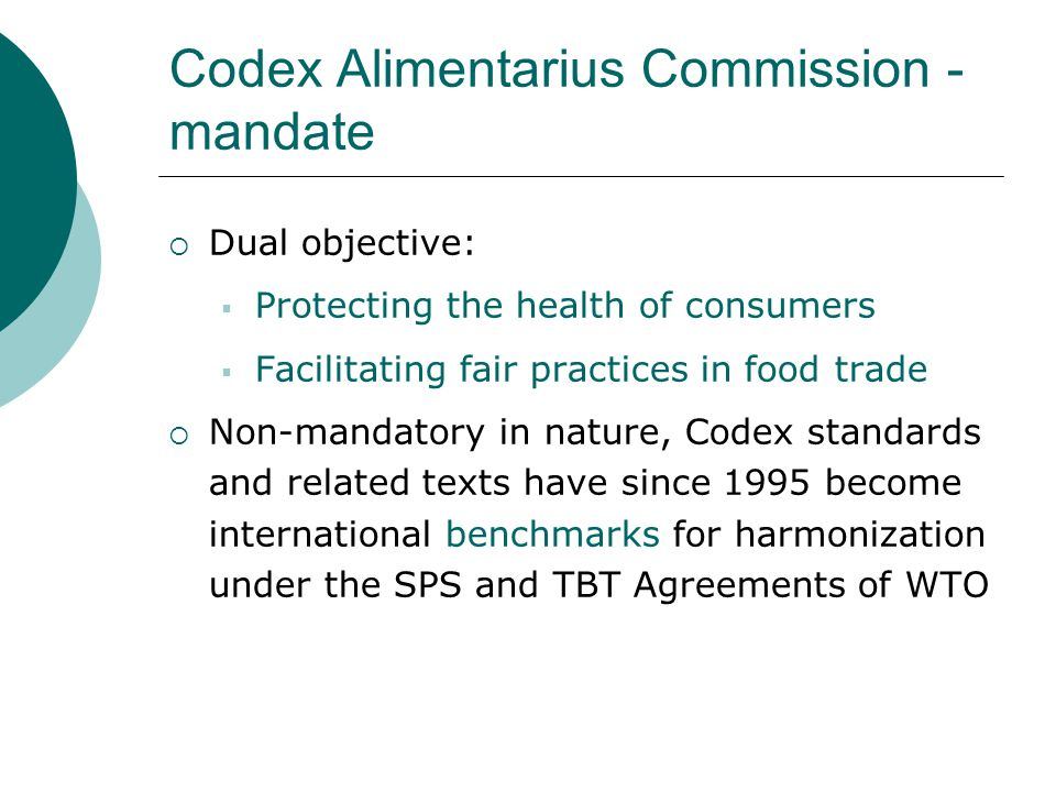 Codex Alimentarius Commission - mandate  Dual objective:  Protecting the health of consumers  Facilitating fair practices in food trade  Non-mandatory in nature, Codex standards and related texts have since 1995 become international benchmarks for harmonization under the SPS and TBT Agreements of WTO