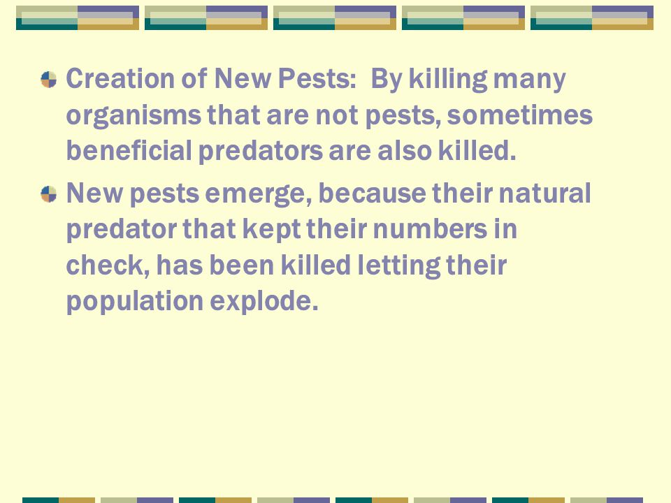 Creation of New Pests: By killing many organisms that are not pests, sometimes beneficial predators are also killed.