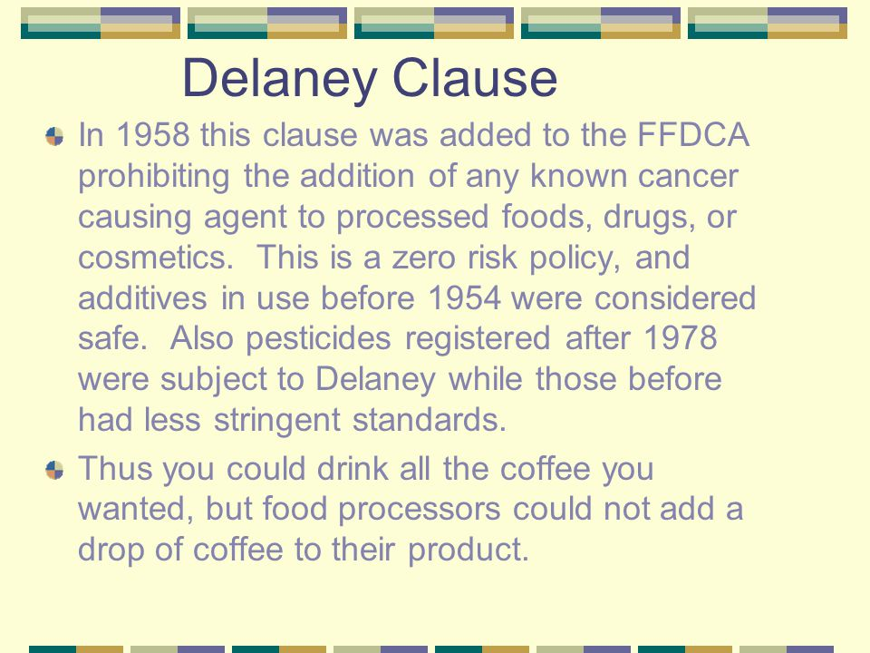 Delaney Clause In 1958 this clause was added to the FFDCA prohibiting the addition of any known cancer causing agent to processed foods, drugs, or cosmetics.