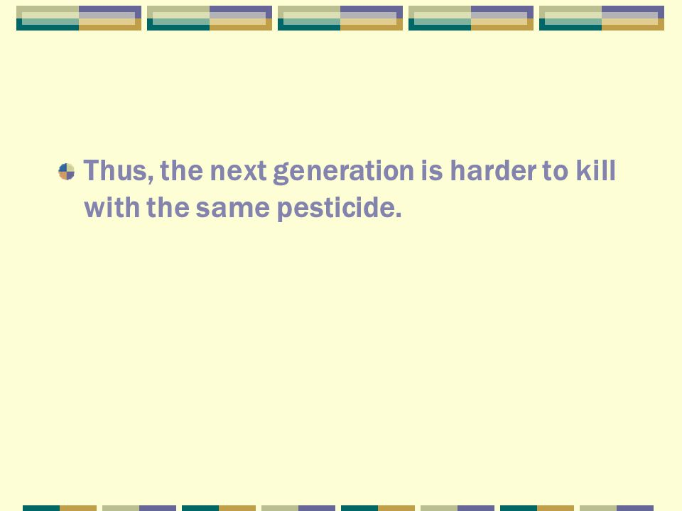 Thus, the next generation is harder to kill with the same pesticide.