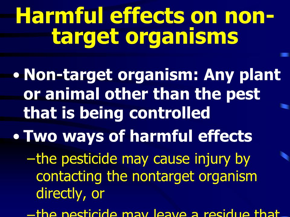 Harmful effects on non- target organisms Non-target organism: Any plant or animal other than the pest that is being controlled Two ways of harmful effects –the pesticide may cause injury by contacting the nontarget organism directly, or –the pesticide may leave a residue that causes later injuries