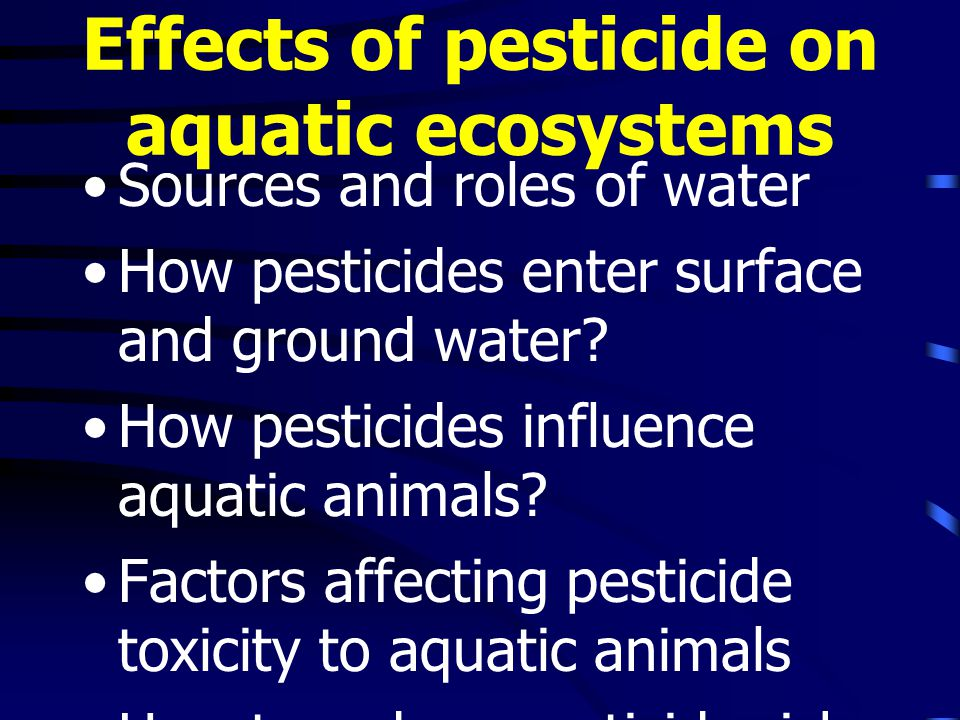 Effects of pesticide on aquatic ecosystems Sources and roles of water How pesticides enter surface and ground water.