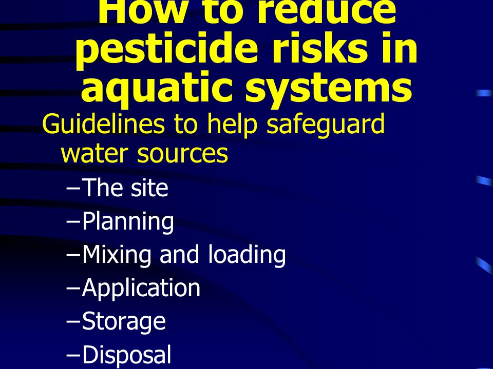 How to reduce pesticide risks in aquatic systems Guidelines to help safeguard water sources –The site –Planning –Mixing and loading –Application –Storage –Disposal