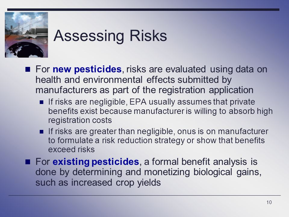 10 Assessing Risks For new pesticides, risks are evaluated using data on health and environmental effects submitted by manufacturers as part of the registration application If risks are negligible, EPA usually assumes that private benefits exist because manufacturer is willing to absorb high registration costs If risks are greater than negligible, onus is on manufacturer to formulate a risk reduction strategy or show that benefits exceed risks For existing pesticides, a formal benefit analysis is done by determining and monetizing biological gains, such as increased crop yields