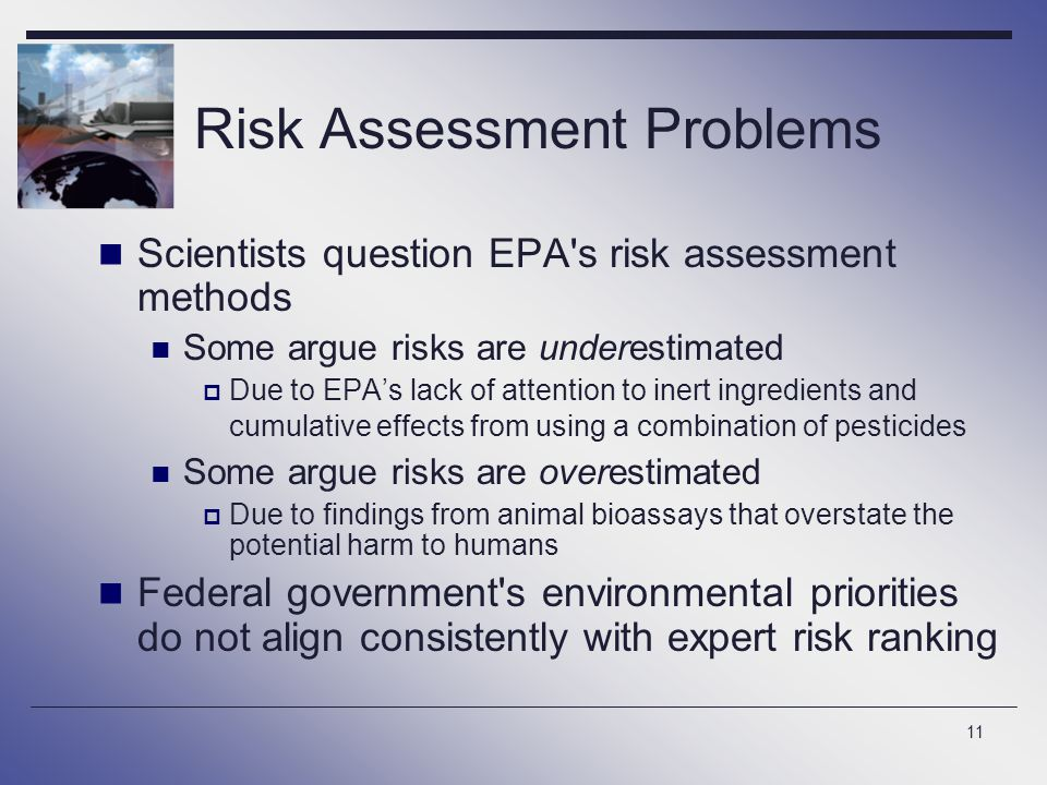 11 Risk Assessment Problems Scientists question EPA s risk assessment methods Some argue risks are underestimated  Due to EPA's lack of attention to inert ingredients and cumulative effects from using a combination of pesticides Some argue risks are overestimated  Due to findings from animal bioassays that overstate the potential harm to humans Federal government s environmental priorities do not align consistently with expert risk ranking