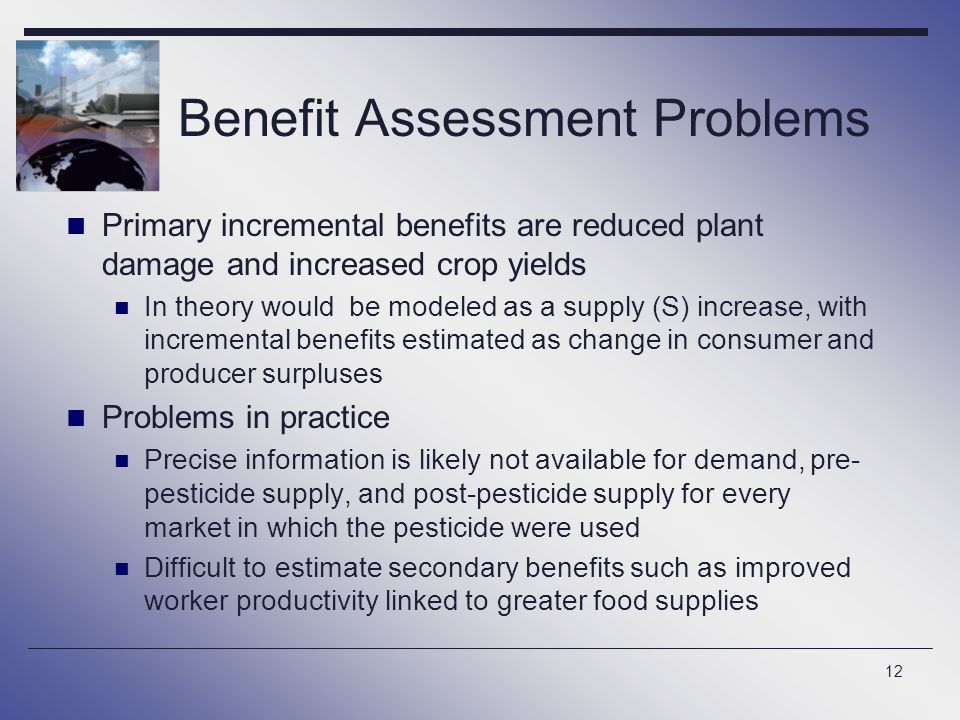 12 Benefit Assessment Problems Primary incremental benefits are reduced plant damage and increased crop yields In theory would be modeled as a supply (S) increase, with incremental benefits estimated as change in consumer and producer surpluses Problems in practice Precise information is likely not available for demand, pre- pesticide supply, and post-pesticide supply for every market in which the pesticide were used Difficult to estimate secondary benefits such as improved worker productivity linked to greater food supplies