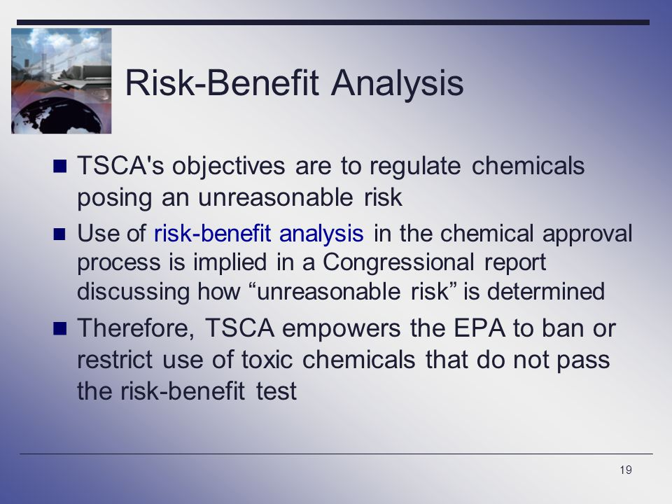 19 Risk-Benefit Analysis TSCA s objectives are to regulate chemicals posing an unreasonable risk Use of risk-benefit analysis in the chemical approval process is implied in a Congressional report discussing how unreasonable risk is determined Therefore, TSCA empowers the EPA to ban or restrict use of toxic chemicals that do not pass the risk-benefit test