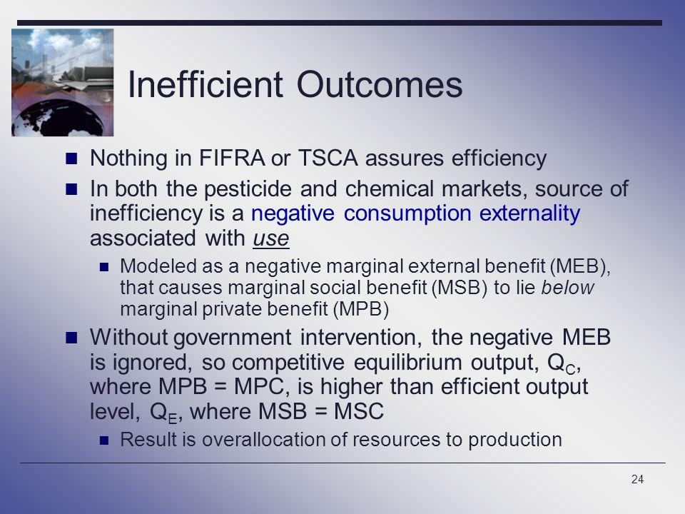24 Inefficient Outcomes Nothing in FIFRA or TSCA assures efficiency In both the pesticide and chemical markets, source of inefficiency is a negative consumption externality associated with use Modeled as a negative marginal external benefit (MEB), that causes marginal social benefit (MSB) to lie below marginal private benefit (MPB) Without government intervention, the negative MEB is ignored, so competitive equilibrium output, Q C, where MPB = MPC, is higher than efficient output level, Q E, where MSB = MSC Result is overallocation of resources to production
