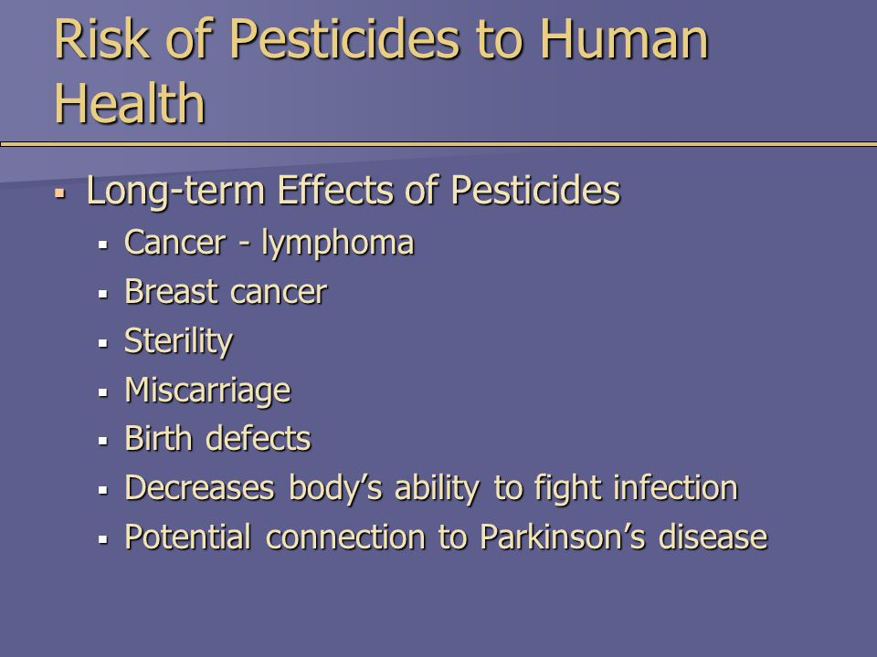 Risk of Pesticides to Human Health  Long-term Effects of Pesticides  Cancer - lymphoma  Breast cancer  Sterility  Miscarriage  Birth defects  Decreases body's ability to fight infection  Potential connection to Parkinson's disease