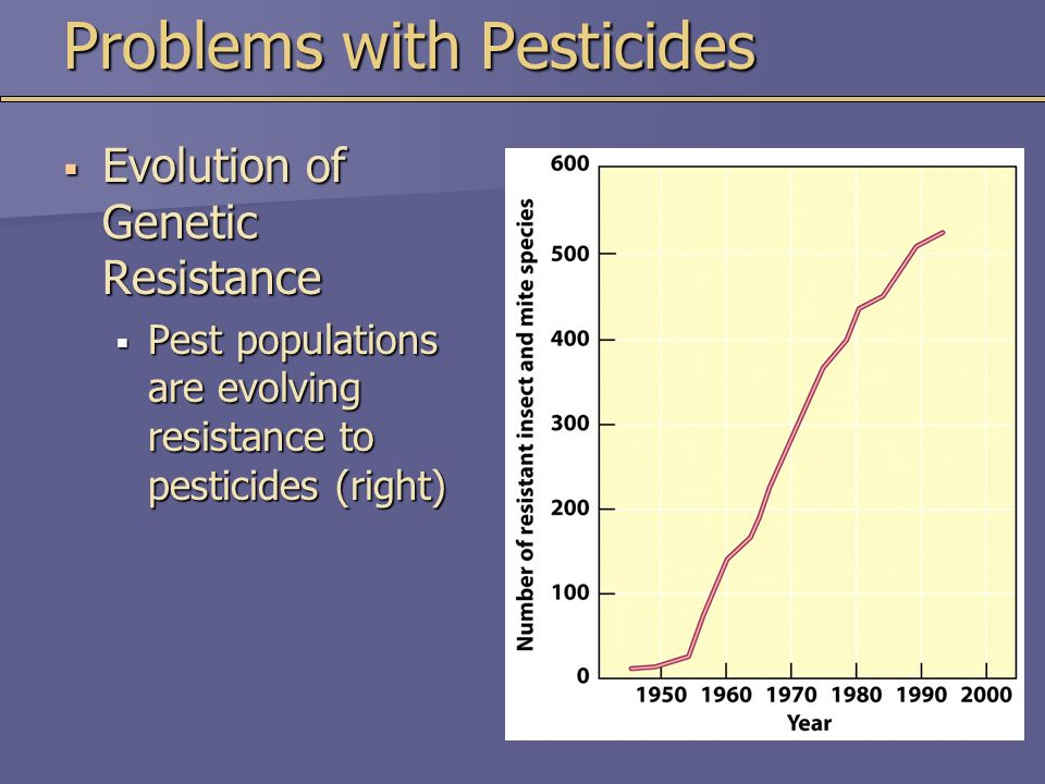 Pesticide Resistance  Pesticide Treadmill  Cost of applying pesticide increases  While their effectiveness decreases  Resistance Management  Strategies for managing genetic resistance in order to maximize the period in which a pesticide is useful