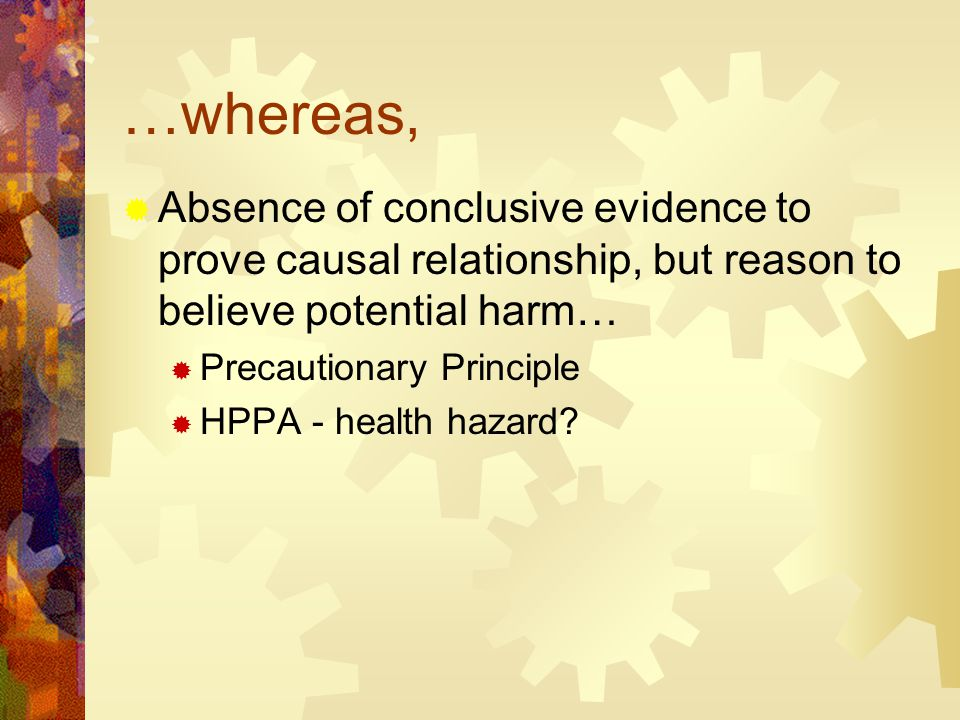 …whereas,  Absence of conclusive evidence to prove causal relationship, but reason to believe potential harm…  Precautionary Principle  HPPA - health hazard