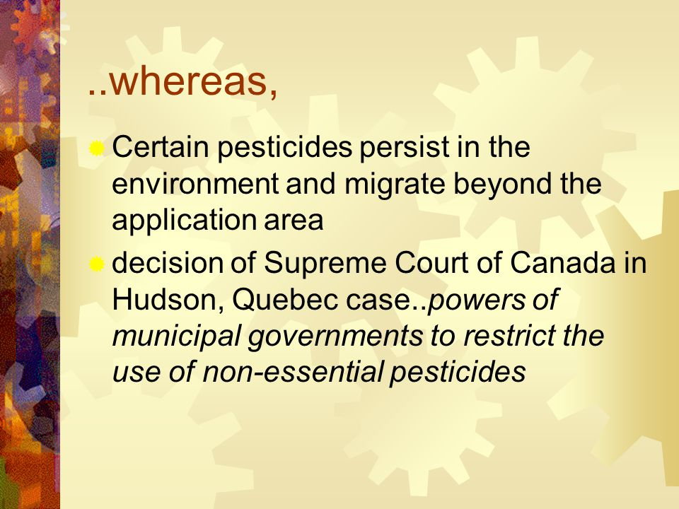 ..whereas,  Certain pesticides persist in the environment and migrate beyond the application area  decision of Supreme Court of Canada in Hudson, Quebec case..powers of municipal governments to restrict the use of non-essential pesticides