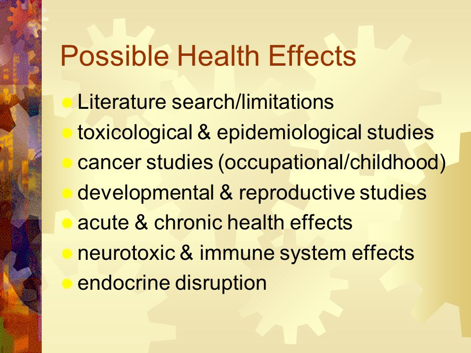 Possible Health Effects  Literature search/limitations  toxicological & epidemiological studies  cancer studies (occupational/childhood)  developmental & reproductive studies  acute & chronic health effects  neurotoxic & immune system effects  endocrine disruption