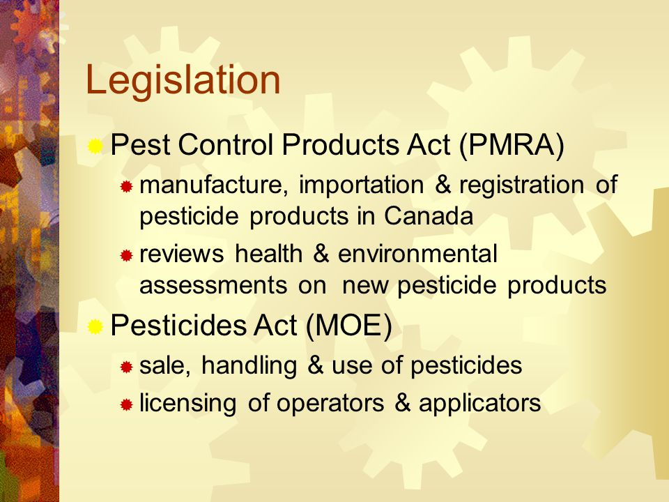 Legislation  Pest Control Products Act (PMRA)  manufacture, importation & registration of pesticide products in Canada  reviews health & environmental assessments on new pesticide products  Pesticides Act (MOE)  sale, handling & use of pesticides  licensing of operators & applicators