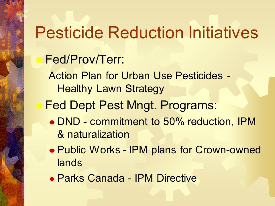 Pesticide Reduction Initiatives  Fed/Prov/Terr: Action Plan for Urban Use Pesticides - Healthy Lawn Strategy  Fed Dept Pest Mngt.