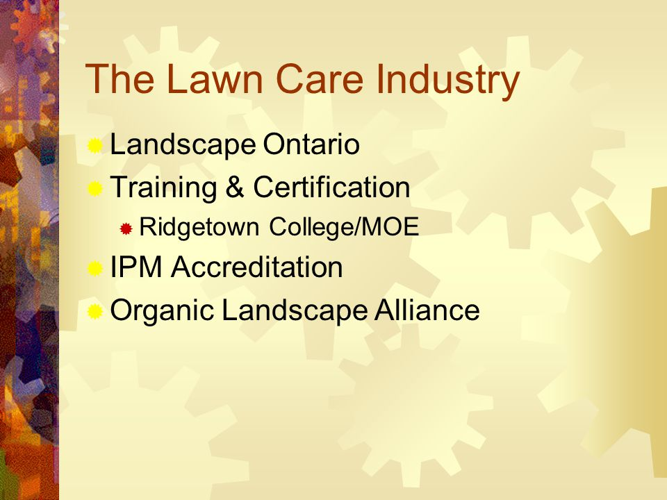 The Lawn Care Industry  Landscape Ontario  Training & Certification  Ridgetown College/MOE  IPM Accreditation  Organic Landscape Alliance